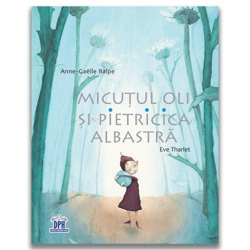 Carte Editura DPH - Micutul Oli si pietricica albastra - Anne-Gaelle Balpe - Carti pentru copii -