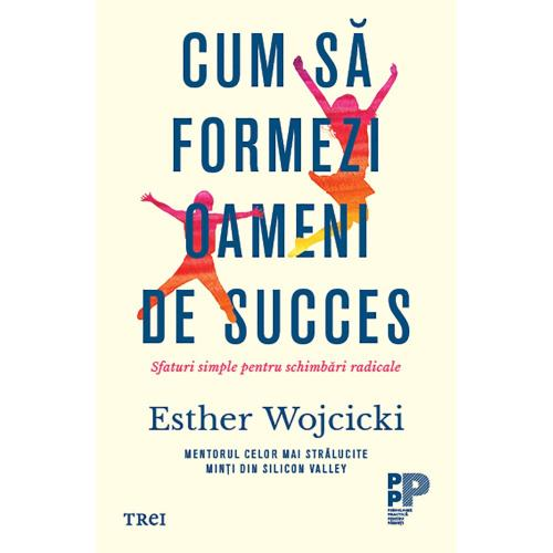 Carte Editura Trei - Cum sa formezi oameni de succes - Esther Wojcicki - Carti pentru parinti -