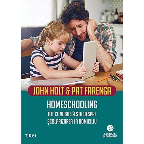 Carte Editura Trei - Homeschooling Tot ce voiai sa stii despre scolarizarea la domiciliu - John Holt - Carti pentru parinti -